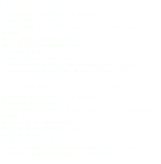 EMERALD LEVEL-----$5000 • Company logo and link on ESP website • Banner display at event • Twenty shout-outs on ESP Instagram and Facebook company logo and link • Name and Logo printed on flyers • MC'd shout-outs during the event • 60 Raffle Tickets • Twelve VIP passes to the event • Vendor Booth (6 ft table provided-Limited space available) • Swag Bags included with all passes and tickets PLATINUM LEVEL-----$2500 • Company logo and link on ESP website • Banner display at event • Fifteen shout-outs on ESP Instagram and Facebook company logo and link • Name and Logo printed on flyers • MC'd shout-outs during the event • 40 Raffle Tickets • Eight VIP passes to the event • Vendor Booth (6 ft table provided-Limited space available) • Swag Bags included with all passes and tickets
