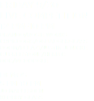 Friday 9/30 Live Competition 12 pm-10 pm Brando/Rosie Works Crondo619/OGBadgerGlass Boom/Felazi/Justin Jenicke CJ Freestone/Herb C Doc/McDoogle Demos 5 pm-10 pm JD Maplesden Klobby Glass